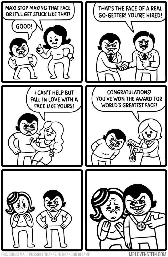 Lovenstein comic - White - MAX! STOP MAKING THAT FACE OR ITLL GET STUCK LIKE THAT! THAT'S THE FACE OF A REAL GO-GETTER! YOU'RE HIRED! GOOD! CONGRATULATIONS! YOU'VE WON THE AWARD FOR I CAN'T HELP BUT FALL IN LOVE WITH A FACE LIKE YOURS! WORLD'S GREATEST FACE! MRLOVENSTEIN.COM THIS COMIC MADE POSSIBLE THANKS TO BRANDON DELAMP