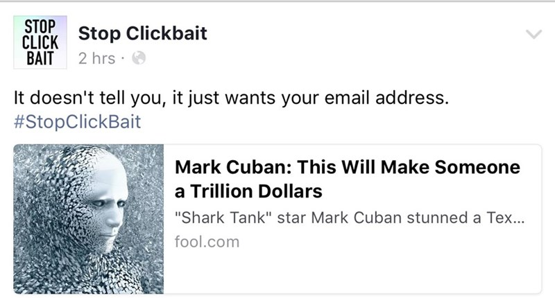 """Text - STOP CLICK Stop Clickbait BAIT 2 hrs It doesn't tell you, it just wants your email address. #StopClickBait Mark Cuban: This Will Make Someone a Trillion Dollars """"Shark Tank"""" star Mark Cuban stunned a Tex... fool.com"""