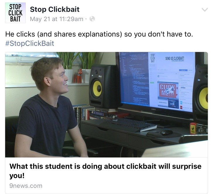 Product - STOP CLICK Stop Clickbait BAIT May 21 at 11:29am He clicks (and shares explanations) so you don't have to. #StopClickBait STOP CLICK BAIT SEND US CLICKBAIT! CLICK MEM What this student is doing about clickbait willl surprise you! 9news.com Llaontsicdt naed