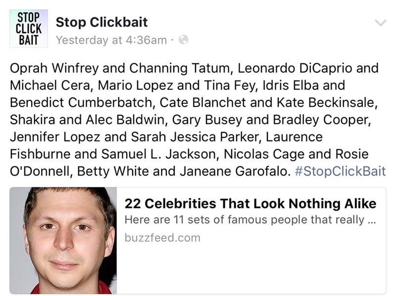 Text - STOP CLICK Stop Clickbait BAIT Yesterday at 4:36am Oprah Winfrey and Channing Tatum, Leonardo DiCaprio and Michael Cera, Mario Lopez and Tina Fey, Idris Elba and Benedict Cumberbatch, Cate Blanchet and Kate Beckinsale, Shakira and Alec Baldwin, Gary Busey and Bradley Cooper, Jennifer Lopez and Sarah Jessica Parker, Laurence Fishburne and Samuel L. Jackson, Nicolas Cage and Rosie O'Donnell, Betty White and Janeane Garofalo. #StopClickBait 22 Celebrities That Look Nothing Alike Here are 11