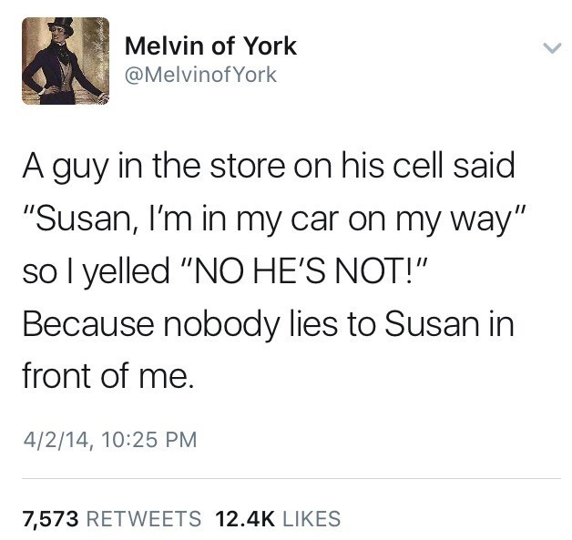 Funny tweet by Melvin of York talking about a guy at the store who told his wife on the cell phone that he was in the car, on his way, and he yelled out NO HE IS NOT to protect Susan