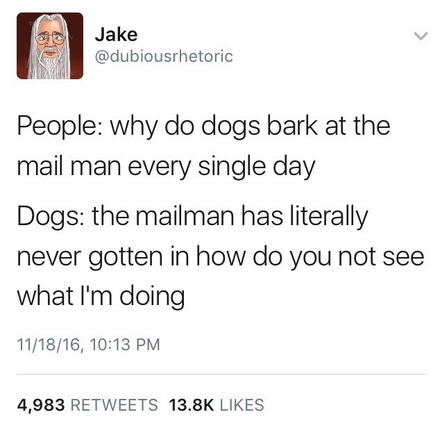 DubiousRhetoric Jake tweets a funny thought about how People may be confused why the Dog always barks at the mailman, but from the dogs point of view, the mailman hasn't made into the house even one time yet