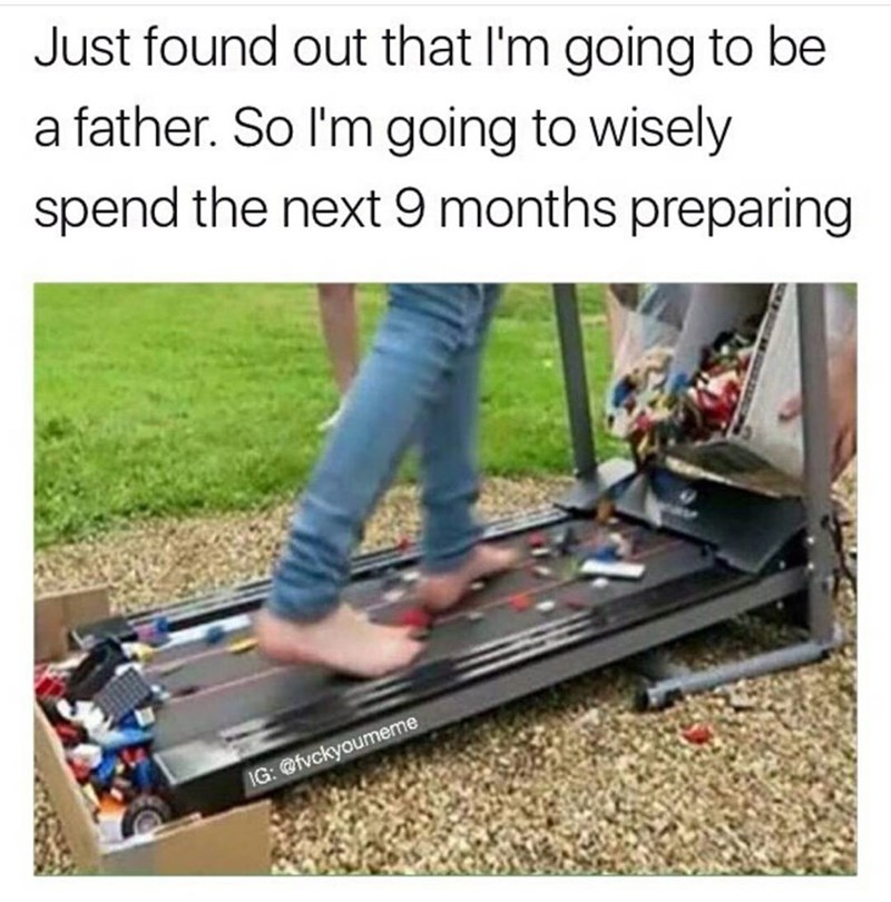 Funny meme about preparing to be a father, the image is of a man walking on a treadmill covered in legos. It's funny because when you're a parent legos cause you a lot of pain.
