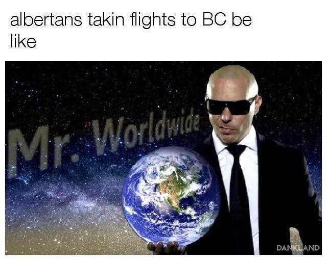 meme - Earth - albertans takin flights to BC be like Worldwide Mr. DANKLAND