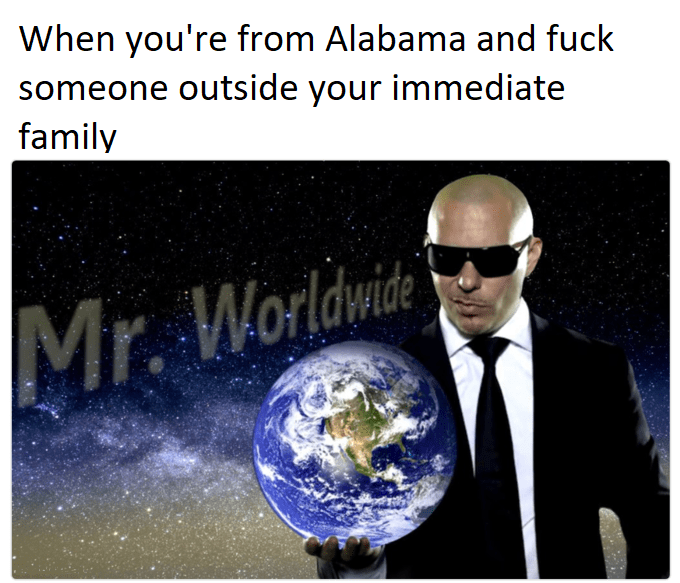 meme - Earth - When you're from Alabama and fuck someone outside your immediate family Mr. Worldwite