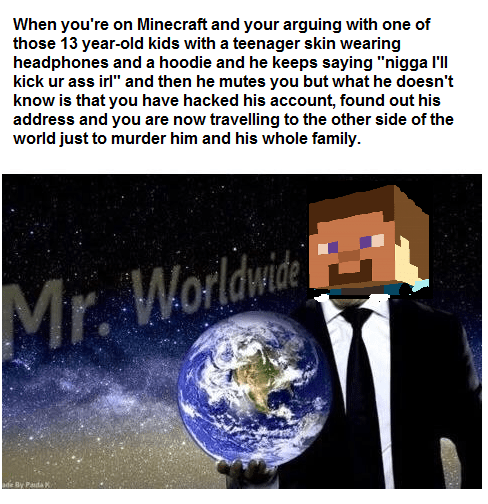 "meme - Text - When you're on Minecraft and your arguing with one of those 13 year-old kids with a teenager skin wearing headphones and a hoodie and he keeps saying ""nigga I'll kick ur ass irl"" and then he mutes you but what he doesn't know is that you have hacked his account, found out his address and you are now travelling to the other side of the world just to murder him and his whole family Worldwide Mr. ade By Paita"