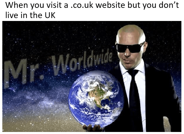 meme - Earth - When you visit a .co.uk website but you don't live in the UK Mr. Worldwide