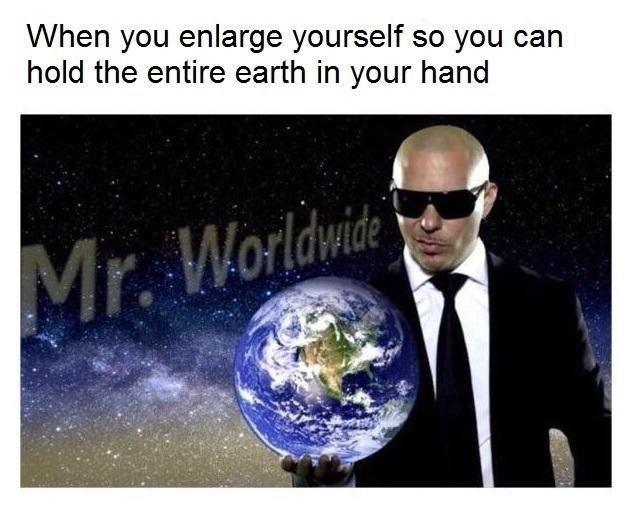 meme - Earth - When you enlarge yourself so you can hold the entire earth in your hand Mr. Worldwide