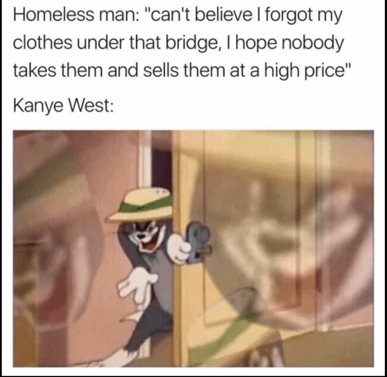 Funny meme featuring tom of tom and jerry sneaking into a door, regarding how Kanye West's fashion label has clothing that homeless people would wear - and costs way too much.