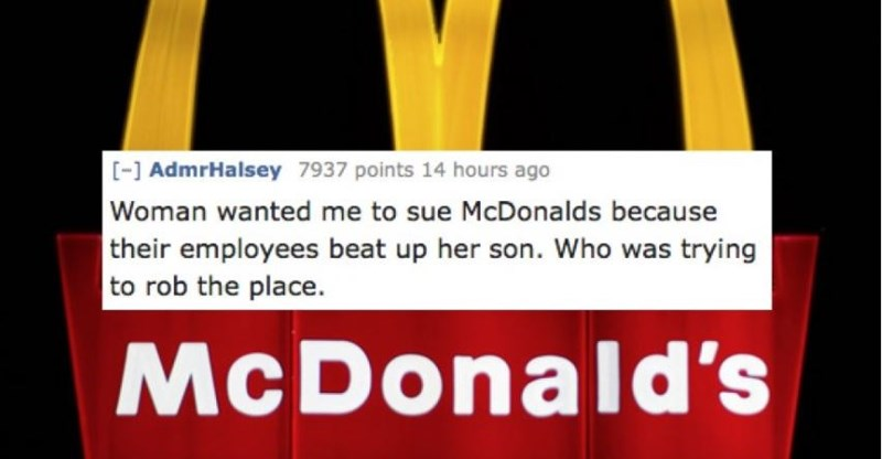Text - - AdmrHalsey 7937 points 14 hours ago Woman wanted me to sue McDonalds because their employees beat up her son. Who was trying to rob the place. McDonald's