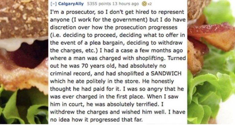 Natural foods - [- CalgaryAlly 5355 points 13 hours ago x2 I'm a prosecutor, so I don't get hired to represent anyone (I work for the government) but I do have discretion over how the prosecution progresses (i.e. deciding to proceed, deciding what to offer in the event of a plea bargain, deciding to withdraw the charges, etc.) I had a case a few months ago where a man was charged with shoplifting. Turned out he was 70 years old, had absolutely no criminal record, and had shoplifted a SANDWICH wh