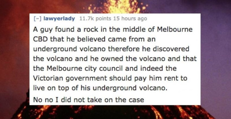 Text - [-] lawyerlady 11.7k points 15 hours ago A guy found a rock in the middle of Melbourne CBD that he believed came from an underground volcano therefore he discovered the volcano and he owned the volcano and that the Melbourne city council and indeed the Victorian government should pay him rent to live on top of his underground vol cano. No no I did not take on the case