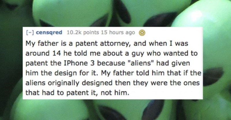 "Green - - censqred 10.2k points 15 hours ago My father is a patent attorney, and when I was around 14 he told me about a guy who wanted to patent the IPhone 3 because ""aliens"" had given him the design for it. My father told him that if the aliens originally designed then they were the ones that had to patent it, not him"