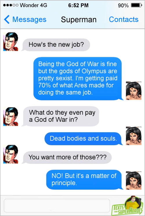 Text - oo Wonder 4G 6:52 PM 90% Messages Superman Contacts How's the new job? Being the God of War is fine but the gods of Olympus are pretty sexist. I'm getting paid 70% of what Ares made for doing the same job. What do they even pay a God of War in? Dead bodies and souls. You want more of those??? NO! But it's a matter of principle. EXTS SUPER HERDES