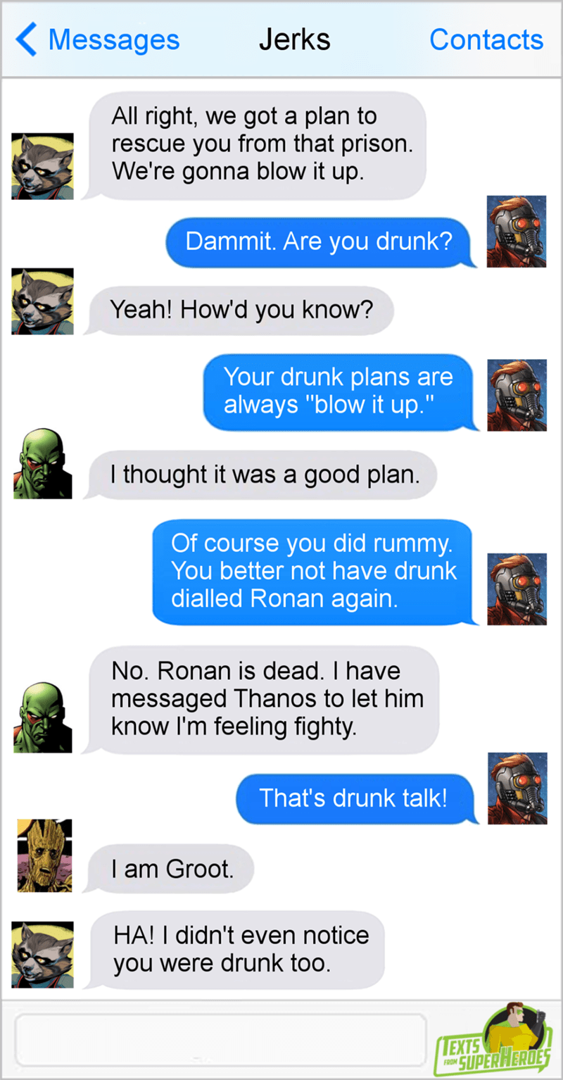"""Text - Jerks Messages Contacts All right, we got a plan to rescue you from that prison. We're gonna blow it up. Dammit. Are you drunk? Yeah! How'd you know? Your drunk plans are always """"blow it up."""" I thought it was a good plan. Of course you did rummy You better not have drunk dialled Ronan again. No. Ronan is dead. I have messaged Thanos to let him know I'm feeling fighty. That's drunk talk! I am Groot. HA! I didn't even notice you were drunk too. EXTS SUPERHERDES FROM"""