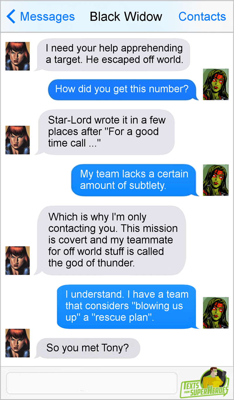 """Text - Messages Black Widow Contacts I need your help apprehending a target. He escaped off world How did you get this number? Star-Lord wrote it in a few places after """"For a good time call. My team lacks a certain amount of subtlety Which is why I'm only contacting you. This mission is covert and my teammate for off world stuff is called the god of thunder. I understand. I have a team that considers """"blowing us up"""" a """"rescue plan"""". So you met Tony? LEXTS SUPERHERDES FROM"""