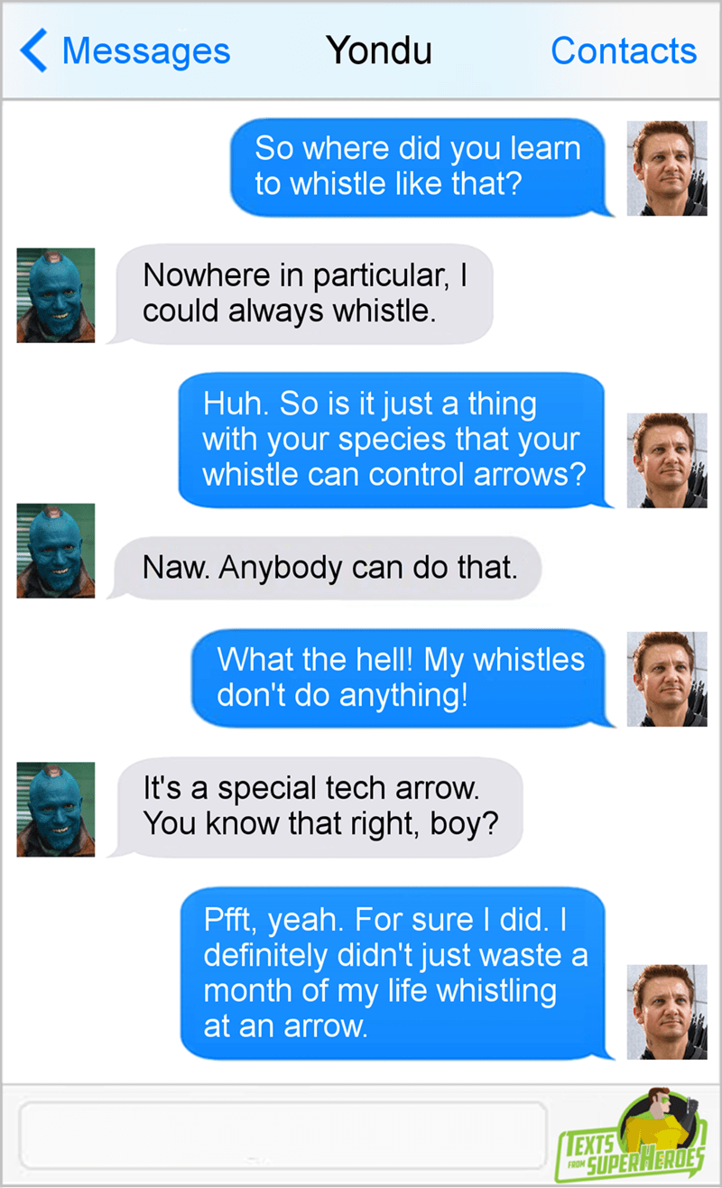 Text - Yondu Messages Contacts So where did you learn to whistle like that? Nowhere in particular, I could always whistle. Huh. So is it just a thing with your species that your whistle can control arrows? Naw. Anybody can do that. What the hell! My whistles don't do anything! It's a special tech arrow. You know that right, boy? Pfft, yeah. For sure I did. definitely didn't just waste a month of my life whistling at an arrow. LEXTS SUPER HERDES FROM