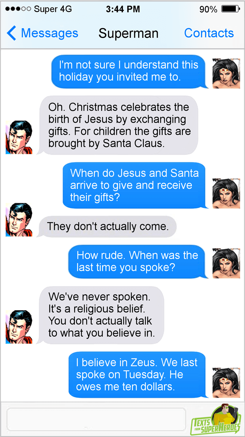 Text - Super 4G 3:44 PM 90% Messages Superman Contacts I'm not sure I understand this holiday you invited me to. Oh. Christmas celebrates the birth of Jesus by exchanging gifts. For children the gifts are brought by Santa Claus. When do Jesus and Santa arrive to give and receive their gifts? They don't actually come. How rude. When was the last time you spoke? We've never spoken It's a religious belief. You don't actually talk to what you believe in. I believe in Zeus. We last spoke on Tuesday.