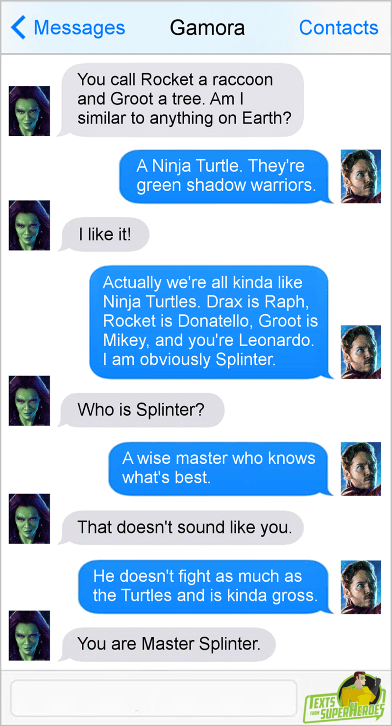 Text - Gamora Contacts Messages You call Rocket a raccoon and Groot a tree. Am I similar to anything on Earth? A Ninja Turtle. They're green shadow warriors. I like it! Actually we're all kinda like Ninja Turtles. Drax is Raph, Rocket is Donatello, Groot is Mikey, and you're Leonardo. I am obviously Splinter. Who is Splinter? A wise master who knows what's best. That doesn't sound like you. He doesn't fight as much as the Turtles and is kinda gross. You are Master Splinter. EXTS SUPERHERDES FROM