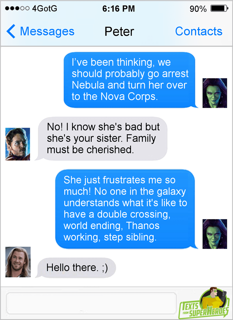 Text - 4GotG 6:16 PM 90% Messages Contacts Peter I've been thinking, we should probably go arrest Nebula and turn her over to the Nova Corps. No! I know she's bad but she's your sister. Family must be cherished. She just frustrates me so much! No one in the galaxy understands what it's like to have a double crossing, world ending, Thanos working, step sibling. Hello there. ;) EXTS SUPERHERDES FROM