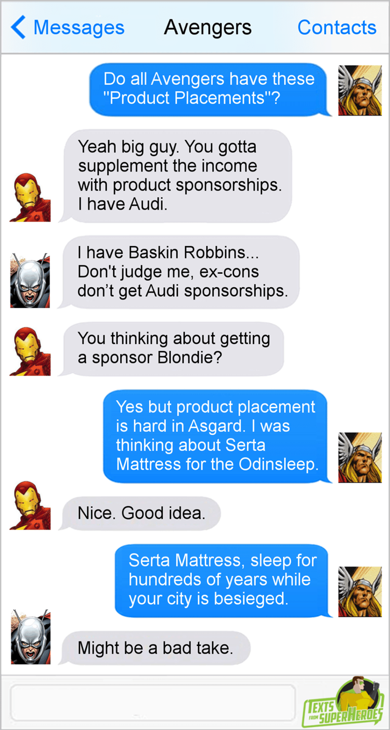 """Text - Avengers Contacts Messages Do all Avengers have these """"Product Placements""""? Yeah big guy. You gotta supplement the income with product sponsorships I have Audi I have Baskin Robbins... Don't judge me, ex-cons don't get Audi sponsorships. You thinking about getting a sponsor Blondie? Yes but product placement is hard in Asgard. I was thinking about Serta Mattress for the Odinsleep. Nice. Good idea. Serta Mattress, sleep for hundreds of years while your city is besieged Might be a bad take."""