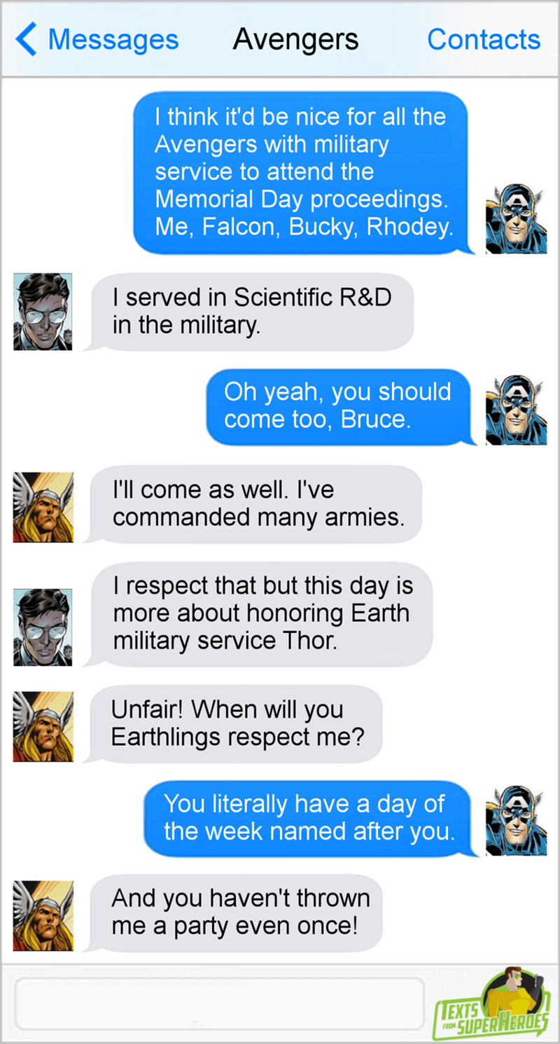 Text - Avengers Messages Contacts I think it'd be nice for all the Avengers with military service to attend the Memorial Day proceedings. Me,Falcon, Bucky, Rhodey. I served in Scientific R&D in the military Oh yeah, you should come too, Bruce. T'll come as well. I've commanded many armies. I respect that but this day is more about honoring Earth military service Thor. Unfair! When will you Earthlings respect me? You literally have a day of the week named after you And you haven't thrown me a par
