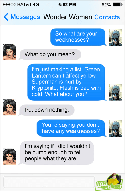 Text - eоо ВАT&T 4G 6:52 PM 52% Messages Wonder Woman Contacts So what are your weaknesses? What do you mean? I'm just making a list. Green Lantern can't affect yellow, Superman is hurt by Kryptonite, Flash is bad with cold. What about you? Put down nothing You're saying you don't have any weaknesses? I'm saying if I did I wouldn't be dumb enough to tell people what they are. (ЕXTS SUPERHERUES