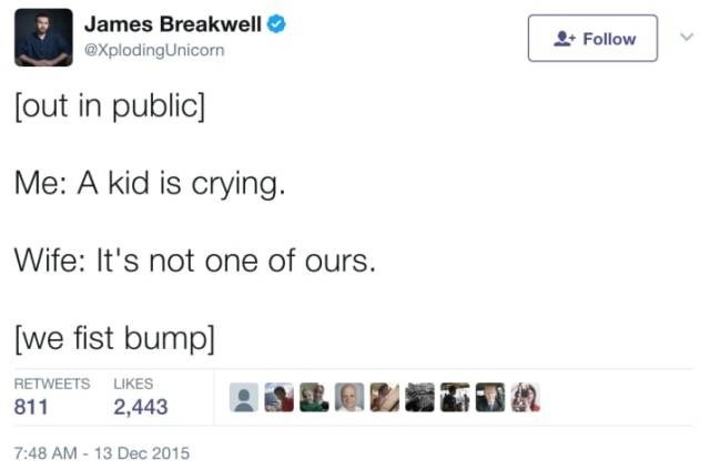 Text - James Breakwell Follow @XplodingUnicorn [out in public] Me: A kid is crying. Wife: It's not one of ours. [we fist bump] RETWEETS LIKES 2,443 811 7:48 AM -13 Dec 2015