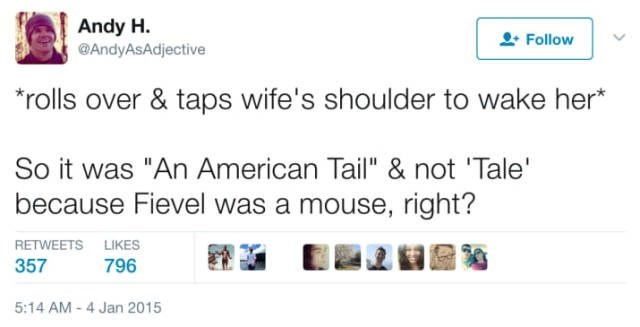 """Text - Andy H @AndyAsAdjective Follow rolls over & taps wife's shoulder to wake her* So it was """"An American Tail"""" & not 'Tale' because Fievel was a mouse, right? RETWEETS LIKES 796 357 5:14 AM -4 Jan 2015"""