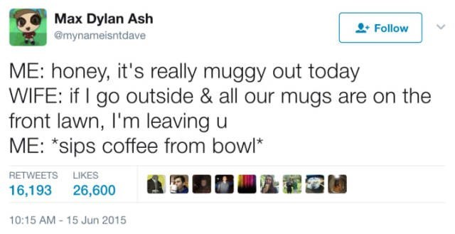 Text - Max Dylan Ash @mynameisntdave Follow ME: honey, it's really muggy out today WIFE: if I go outside & all our mugs are on the front lawn, I'm leaving u ME: *sips coffee from bowl* RETWEETS LIKES 16,193 26,600 10:15 AM-15 Jun 2015