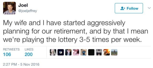 Text - Joel Follow @joeljeffrey My wife and I have started aggressively planning for our retirement, and by that I mean we're playing the lottery 3-5 times per week. RETWEETS LIKES 106 200 2:27 PM -5 Nov 2016