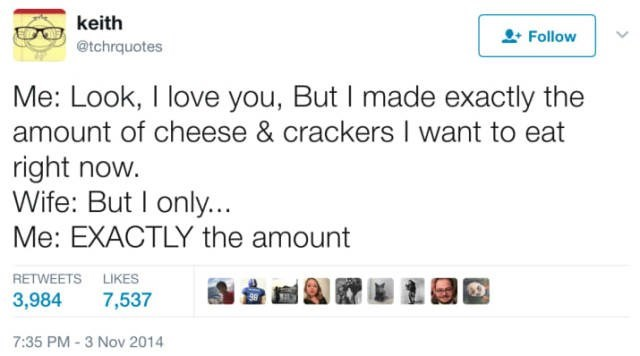 Text - keith Follow @tchrquotes Me: Look, I love you, But I made exactly the amount of cheese & crackers I want to eat right now. Wife: But I only... Me: EXACTLY the amount RETWEETS LIKES 3,984 7,537 7:35 PM-3 Nov 2014