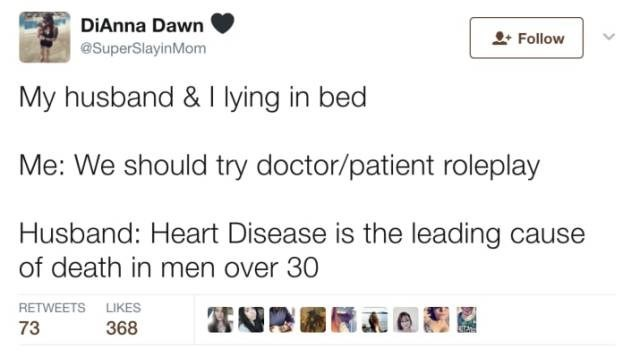 Text - DiAnna Dawn Follow @SuperSlayinMom My husband & I lying in bed Me: We should try doctor/patient roleplay Husband: Heart Disease is the leading cause of death in men over 30 RETWEETS LIKES 73 368