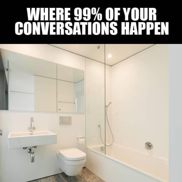 Bathroom - WHERE 99% OF YOUR CONVERSATIONS HAPPEN
