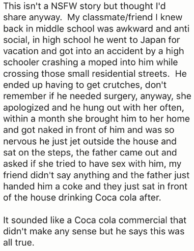 Text - This isn't a NSFW story but thought I'd share anyway. My classmate/friend I knew back in middle school was awkward and anti social, in high school he went to Japan for vacation and got into an accident by a high schooler crashing a moped into him while crossing those small residential streets. He ended up having to get crutches, don't remember if he needed surgery, anyway, she apologized and he hung out with her often, within a month she brought him to her home and got naked in front of h