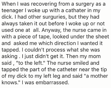 """Text - When I was recovering from a surgery as a teenager I woke up with a cathater in my dick. I had other surguries, but they had always taken it out before I woke up or not used one at all. Anyway, the nurse came in with a piece of tape, looked under the sheet and asked me which direction I wanted it tapped. I couldn't process what she was asking. I just didn't get it. Then my mom said, """"to the left."""" The nurse smiled and tapped the part of the catheter near the tip of my dick to my left leg"""