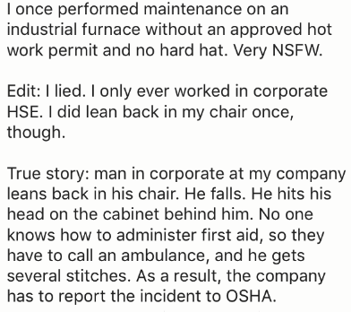 Text - I once performed maintenance on an industrial furnace without an approved hot work permit and no hard hat. Very NSFW. Edit: I lied. I only ever worked in corporate HSE. I did lean back in my chair once, though True story: man in corporate at my company leans back in his chair. He falls. He hits his head on the cabinet behind him. No one knows how to administer first aid, so they have to call an ambulance, and he gets several stitches. As a result, the company has to report the incident to