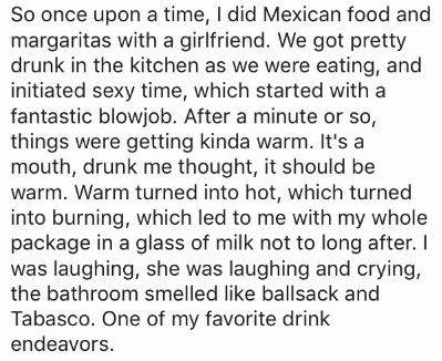 Text - So once upon a time, I did Mexican food and margaritas with a girlfriend. We got pretty drunk in the kitchen as we were eating, and initiated sexy time, which started with a fantastic blowjob. After a minute or so, things were getting kinda warm. It's a mouth, drunk me thought, it should be warm. Warm turned into hot, which turned into burning, which led to me with my whole package in a glass of milk not to long after. I was laughing, she was laughing and crying, the bathroom smelled like