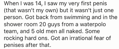 Text - When I was 14, I saw my very first penis (that wasn't my own) but it wasn't just one person. Got back from swimming and in the shower room 20 guys from a waterpolo team, and 5 old men all naked. Some rocking hard ons. Got an irrational fear of penises after that