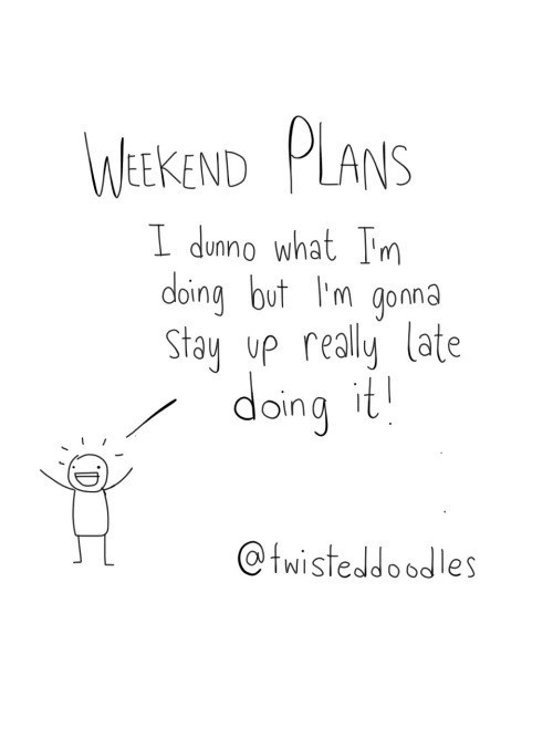 Text - WEEKEND PLANS I dunno what Im doing but lm gonna Stay yp really late doing it! @twisteddoodles
