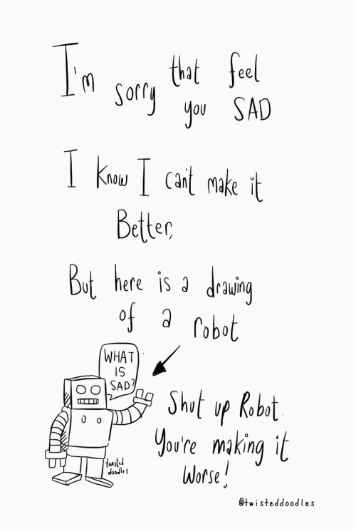 Text - thatfeel Sorry So you SAD KNwCat make it Better Bui heare is a deing of a robot WHAT IS SAD? Shut up Robot You're making it Worse! 0 o tustd does twisteddoodles