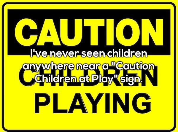 """Font - CAUTION 've never seen children any where near a""""Caution Children at Play sign PLAYING"""