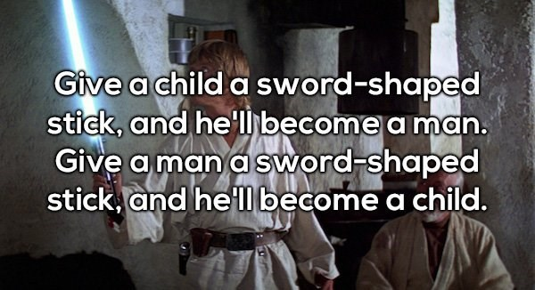 Text - Give a child a sword-shaped stick, and he'l become a man. Give a man asword-shaped stick and he'lObecome a child.