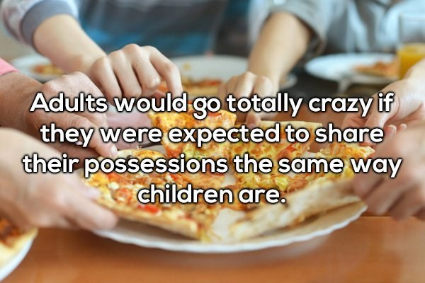Junk food - Adults would go totally crazy if they were expected to share their possessions the same way children are.