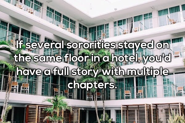 Property - If several sororities stayed on the same floorin a hotel. youtd have a full story with multiple chapters
