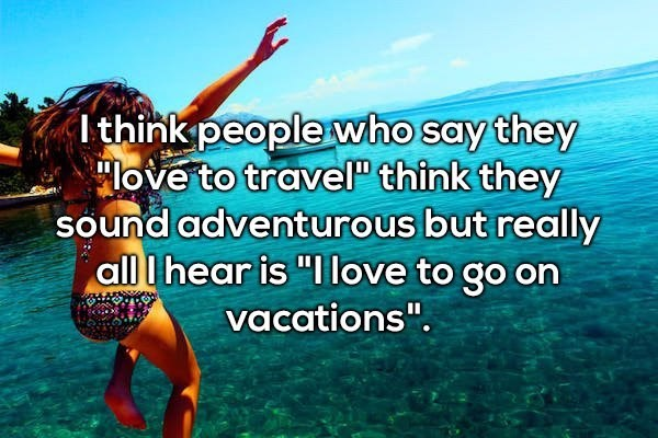 """Text - I think people who say they love to travel"""" think they sound adventurous but really all Ihear is """"Ilove to go on vacations""""."""