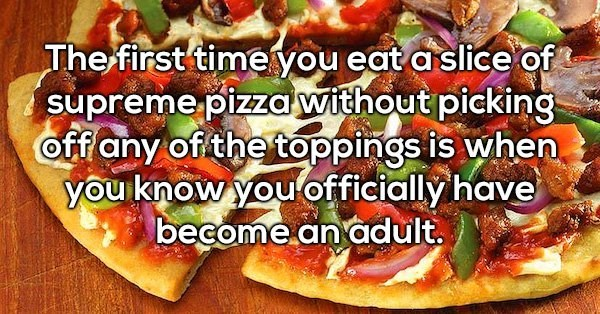 Dish - The first time you eat a slice of supreme pizzawithout picking off any of the toppings is when you know you officially have become.an adult.