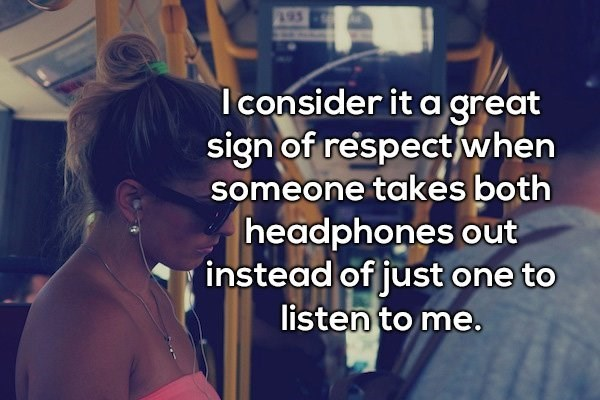 Text - A Iconsider it a great sign of respect/when someone takes both headphones out instead of just one to listen to me.