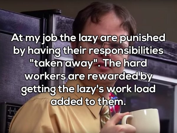 """Text - At my job the lazy are punished by having their responsibilities """"takenjaway"""". The hard workers are rewarded by getting the lazy's work load added to them."""