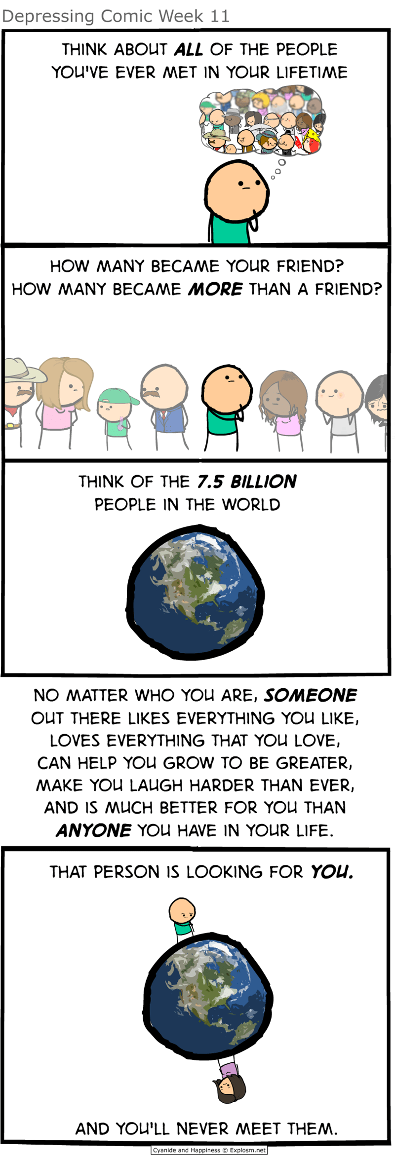 webcomic - Text - Depressing Comic Week 11 THINK ABOUT ALL OF THE PEOPLE YOU'VE EVER MET IN YOUR LIFETIME HOW MANY BECAME YOUR FRIEND? HOW MANY BECAME MORE THAN A FRIEND? THINK OF THE 7.5 BILLION PEOPLE IN THE WORLD NO MATTER WHO YOU ARE, SOMEONE OUT THERE LIKES EVERYTHING YOU LIKE, LOVES EVERYTHING THAT YOU LOVE, CAN HELP YOU GROW TO BE GREATER, MAKE YOU LAUGH HARDER THAN EVER, AND IS MUCH BETTER FOR YOU THAN ANYONE YOu HAVE IN YOUR LIFE THAT PERSON IS LOOKING FOR YOU. AND YOU'LL NEVER MEET THE